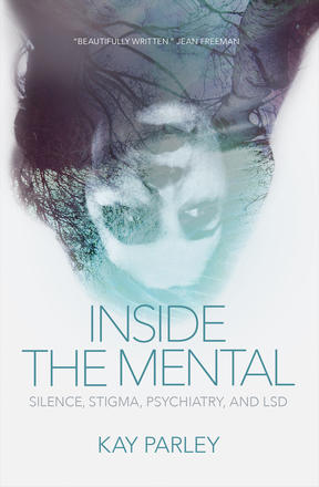 The cover of INSIDE THE MENTAL: SILENCE, STIGMA, PSYCHIATRY, AND LSD by Kay Parley